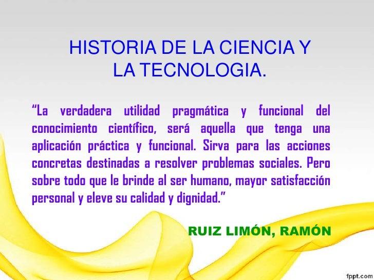 """HISTORIA DE LA CIENCIA Y LA TECNOLOGIA.<br />""""La verdadera utilidad pragmática y funcional del conocimiento científico, se..."""