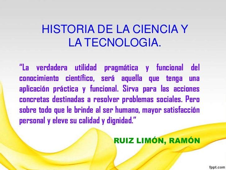 """HISTORIA DE LA CIENCIA Y           LA TECNOLOGIA.""""La verdadera utilidad pragmática y funcional delconocimiento científico,..."""