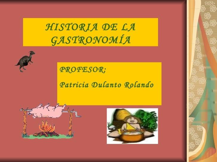 HISTORIA DE LA GASTRONOMÍA PROFESOR: Patricia Dulanto Rolando