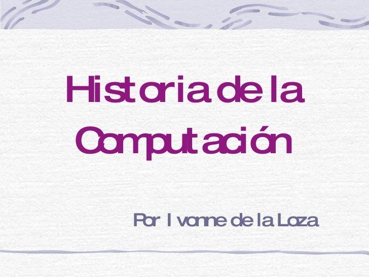 Historia de la Computación Por Ivonne de la Loza