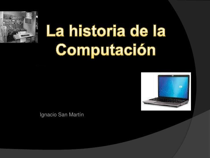 La historia de la <br />Computación<br />eggfduí<br />Ignacio San Martín<br />