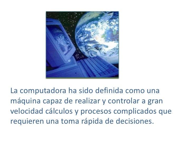 La computadora ha sido definida como una máquina capaz de realizar y controlar a gran velocidad cálculos y procesos compli...