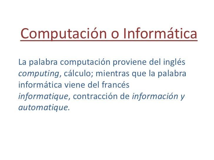 Computación o Informática<br />La palabra computación proviene del inglés computing, cálculo; mientras que la palabra info...