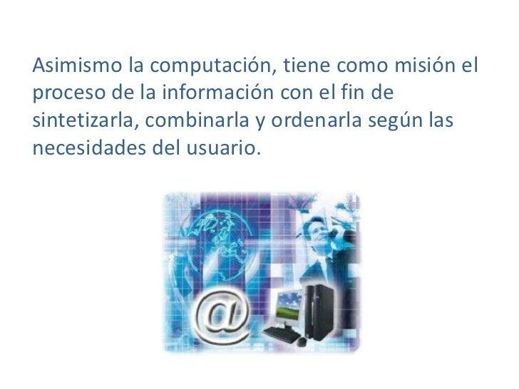 Asimismo la computación, tiene como misión el proceso de la información con el fin de sintetizarla, combinarla y ordenarla...