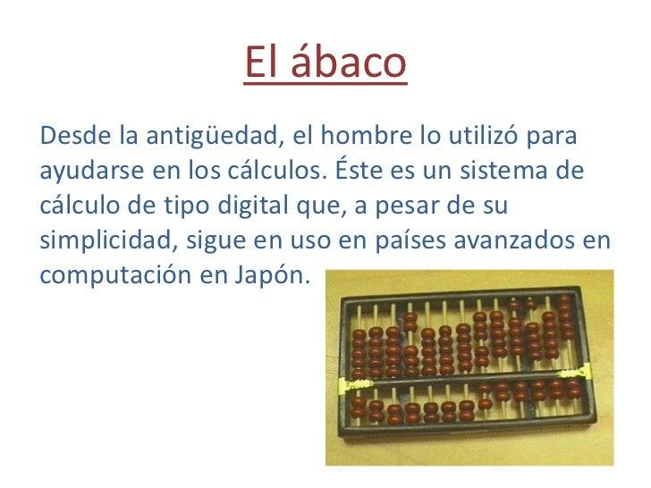 El ábaco<br />Desde la antigüedad, el hombre lo utilizó para ayudarse en los cálculos. Éste es un sistema de cálculo de ti...