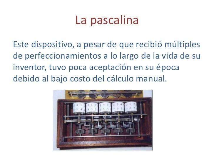La pascalina<br />Este dispositivo, a pesar de que recibió múltiples de perfeccionamientos a lo largo de la vida de su inv...