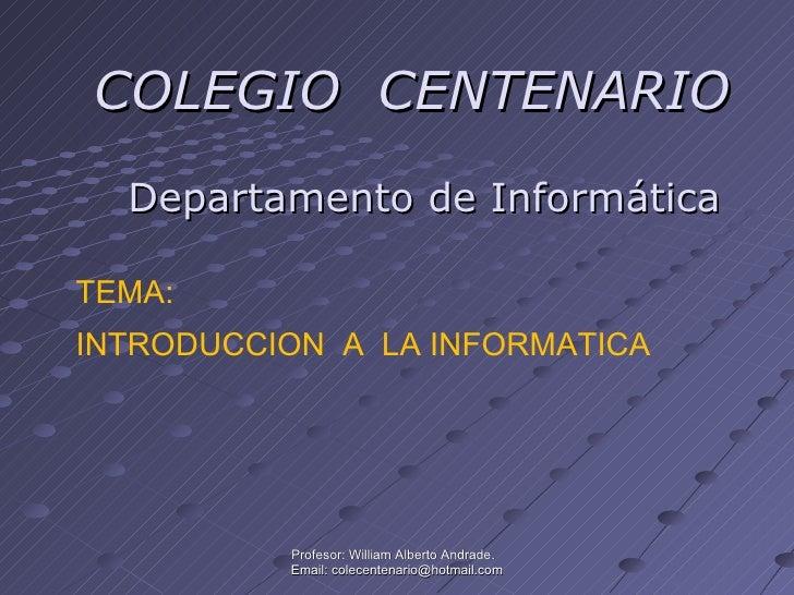 COLEGIO  CENTENARIO Profesor: William Alberto Andrade.  Email: colecentenario@hotmail.com TEMA: INTRODUCCION  A  LA INFORM...