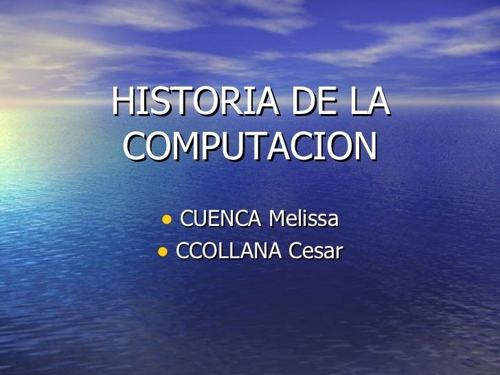 HISTORIA DE LA COMPUTACION <ul><li>CUENCA Melissa </li></ul><ul><li>CCOLLANA Cesar </li></ul>