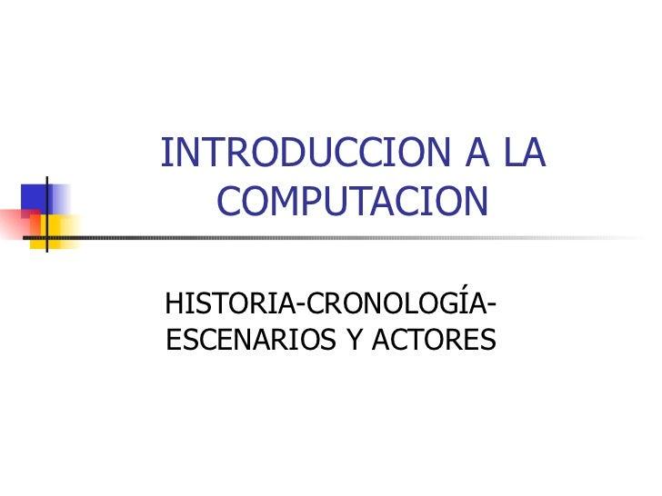 INTRODUCCION A LA COMPUTACION HISTORIA-CRONOLOGÍA-ESCENARIOS Y ACTORES