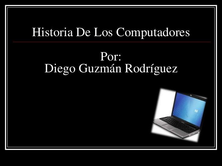 Historia De Los Computadores           Por:  Diego Guzmán Rodríguez