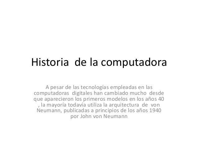 Historia de la computadora      A pesar de las tecnologías empleadas en lascomputadoras digitales han cambiado mucho desde...