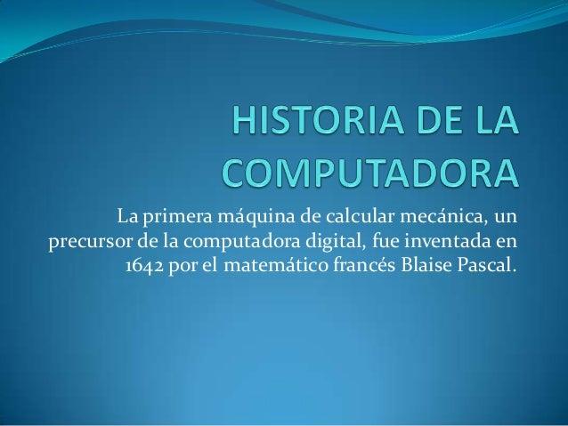 La primera máquina de calcular mecánica, un precursor de la computadora digital, fue inventada en 1642 por el matemático f...