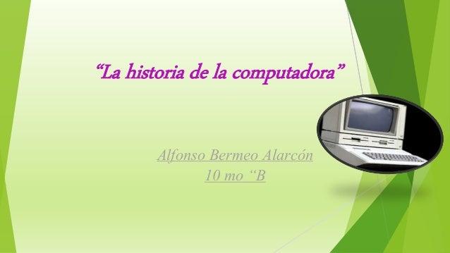 """""""La historia de la computadora"""" Alfonso Bermeo Alarcón 10 mo """"B"""