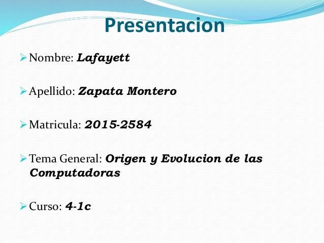 Presentacion Nombre: Lafayett Apellido: Zapata Montero Matricula: 2015-2584 Tema General: Origen y Evolucion de las Co...