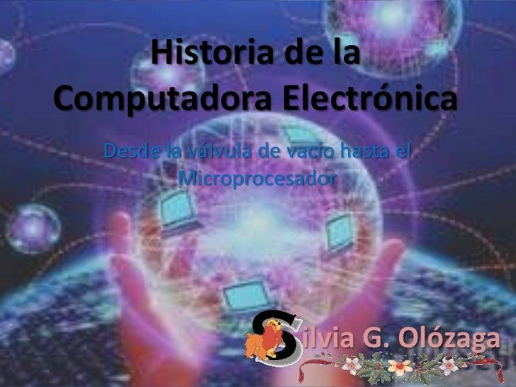 Historia de la Computadora Electrónica<br />Desde la válvula de vacío hasta el Microprocesador<br />ilvia G. Olózaga<br />