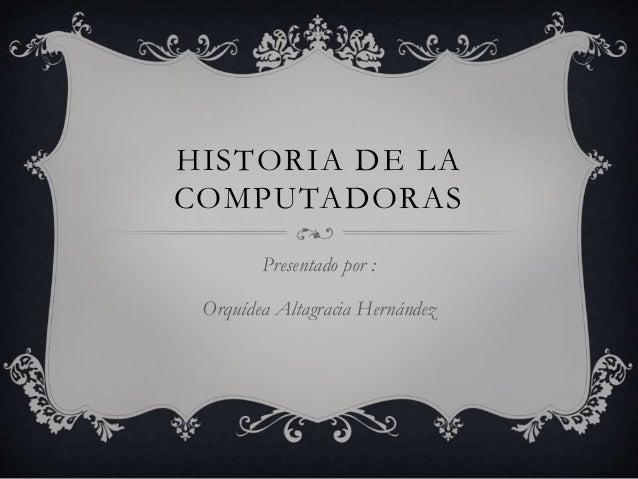 HISTORIA DE LA COMPUTADORAS Presentado por : Orquídea Altagracia Hernández