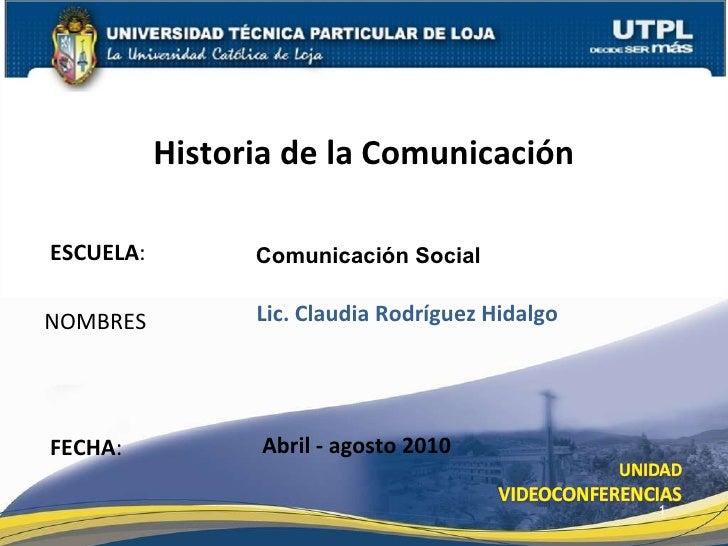 ESCUELA : NOMBRES Historia de la Comunicación FECHA : Comunicación Social Lic. Claudia Rodríguez Hidalgo Abril - agosto 2010