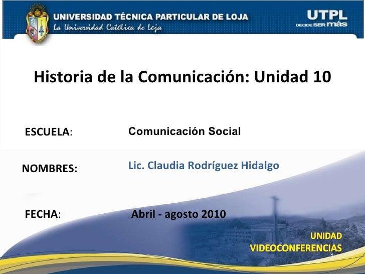 ESCUELA : NOMBRES: Historia de la Comunicación: Unidad 10 FECHA : Comunicación Social Lic. Claudia Rodríguez Hidalgo Abril...