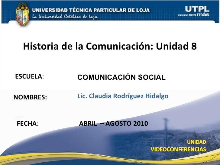 ESCUELA : NOMBRES: Historia de la Comunicación: Unidad 8 FECHA : COMUNICACI ÓN SOCIAL Lic. Claudia Rodríguez Hidalgo ABRIL...
