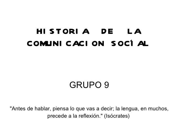 """HISTORIA  DE  LA COMUNICACION SOCIAL GRUPO 9 """"Antes de hablar, piensa lo que vas a decir; la lengua, en muchos, prece..."""