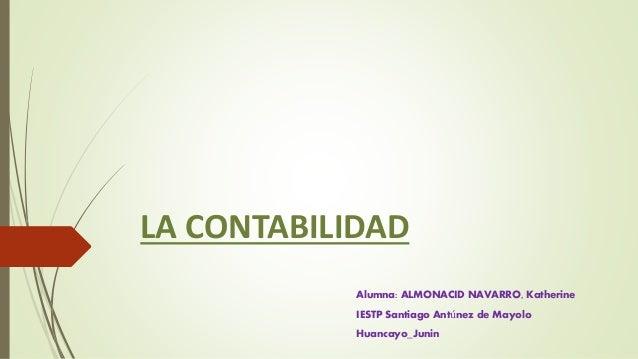 LA CONTABILIDAD Alumna: ALMONACID NAVARRO, Katherine IESTP Santiago Antúnez de Mayolo Huancayo_Junin