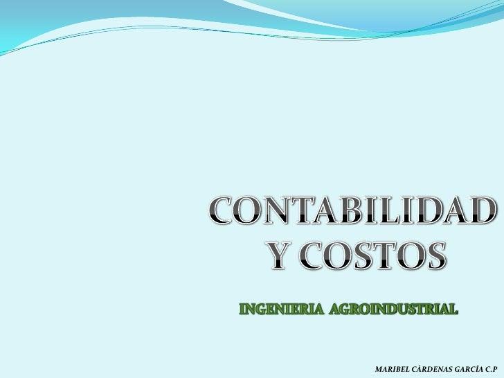 CONTABILIDAD<br /> Y COSTOS<br />INGENIERIA  AGROINDUSTRIAL<br />MARIBEL CÁRDENAS GARCÍA C.P<br />