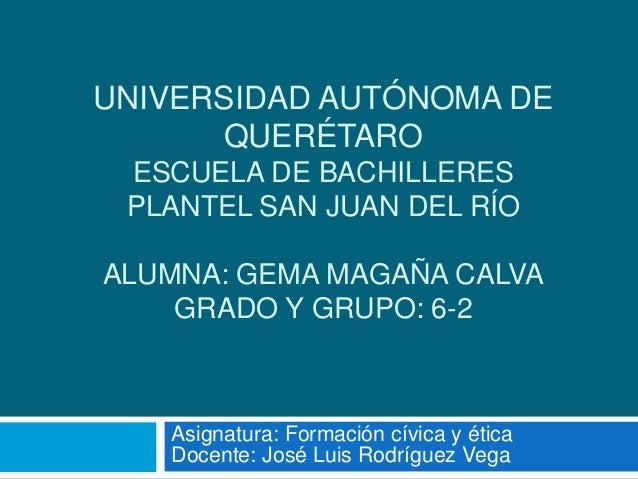 UNIVERSIDAD AUTÓNOMA DE QUERÉTARO ESCUELA DE BACHILLERES PLANTEL SAN JUAN DEL RÍO ALUMNA: GEMA MAGAÑA CALVA GRADO Y GRUPO:...