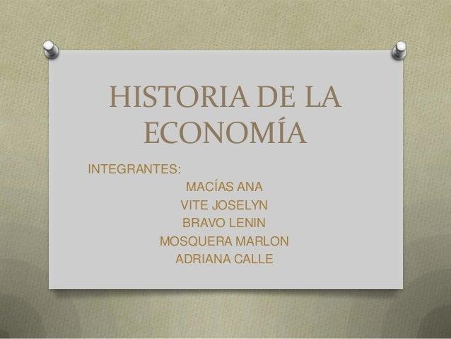 HISTORIA DE LA ECONOMÍA INTEGRANTES: MACÍAS ANA VITE JOSELYN BRAVO LENIN MOSQUERA MARLON ADRIANA CALLE