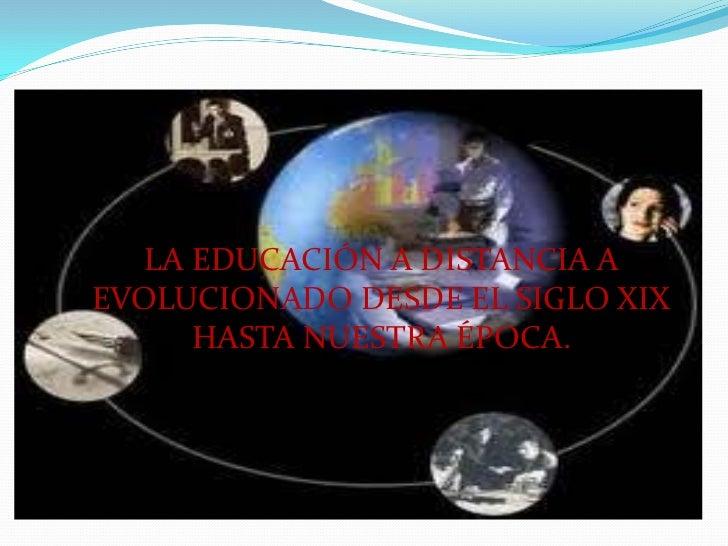 LA EDUCACIÓN A DISTANCIA AEVOLUCIONADO DESDE EL SIGLO XIX     HASTA NUESTRA ÉPOCA.