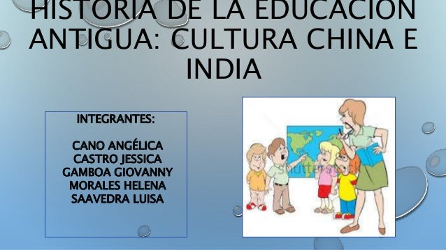 HISTORIA DE LA EDUCACIÓN ANTIGUA: CULTURA CHINA E INDIA INTEGRANTES: CANO ANGÉLICA CASTRO JESSICA GAMBOA GIOVANNY MORALES ...