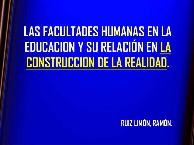 LAS FACULTADES HUMANAS EN LAEDUCACION Y SU RELACIÓN EN LA CONSTRUCCION DE LA REALIDAD.                   RUIZ LIMÓN, RAMÓN.
