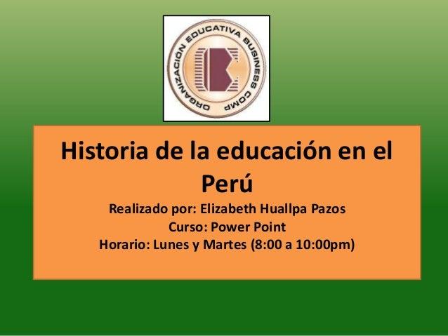 Historia de la educación en elPerúRealizado por: Elizabeth Huallpa PazosCurso: Power PointHorario: Lunes y Martes (8:00 a ...