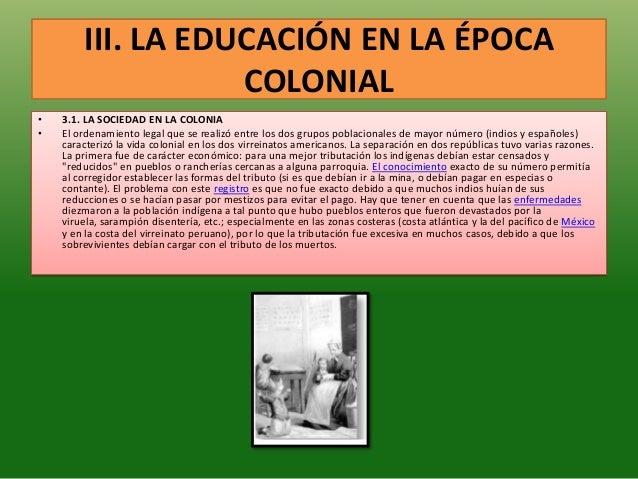 III. LA EDUCACIÓN EN LA ÉPOCACOLONIAL• 3.1. LA SOCIEDAD EN LA COLONIA• El ordenamiento legal que se realizó entre los dos ...