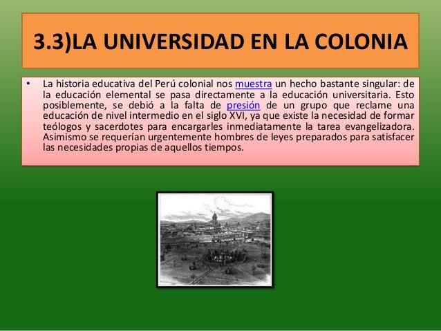 3.3)LA UNIVERSIDAD EN LA COLONIA• La historia educativa del Perú colonial nos muestra un hecho bastante singular: dela edu...