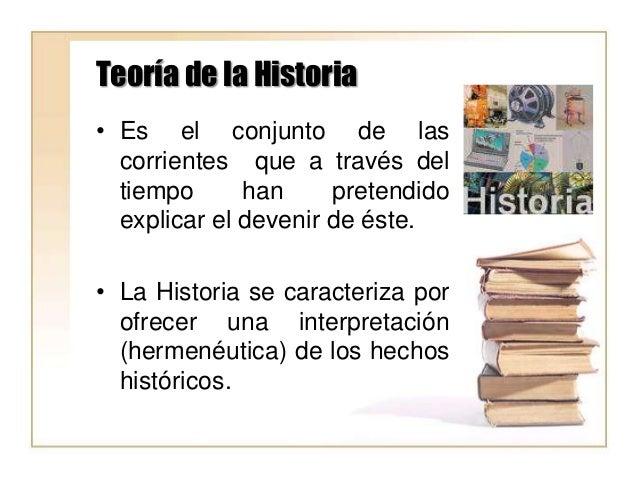Teoría de la Historia • Es el conjunto de las corrientes que a través del tiempo han pretendido explicar el devenir de ést...