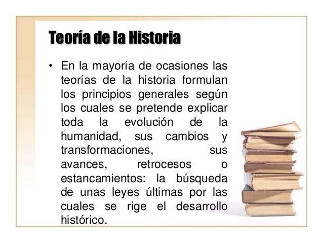 Teoría de la Historia • En la mayoría de ocasiones las teorías de la historia formulan los principios generales según los ...