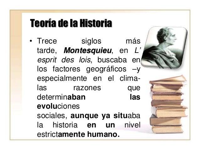 Teoría de la Historia • Trece siglos más tarde, Montesquieu, en L' esprit des lois, buscaba en los factores geográficos –y...