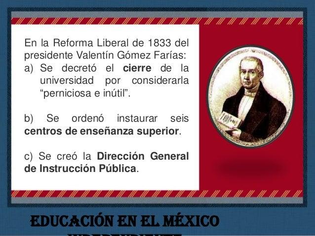 En la Reforma Liberal de 1833 del presidente Valentín Gómez Farías: d) Se estatuyó que la enseñanza sería libre. e) Se ord...
