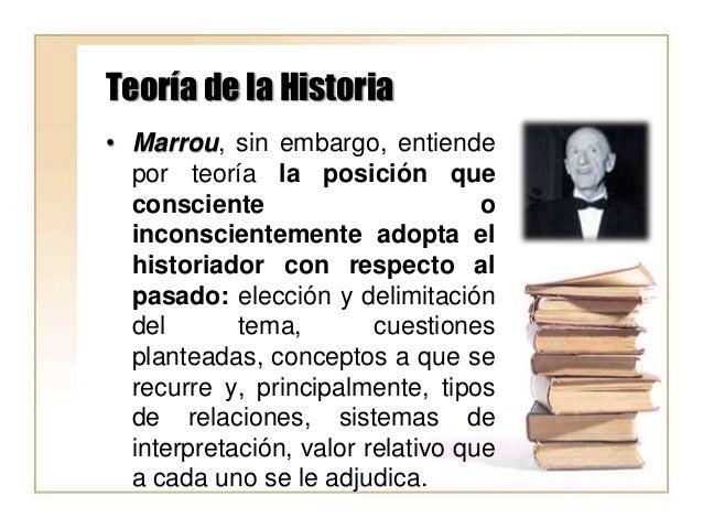Teoría de la Historia • Marrou, sin embargo, entiende por teoría la posición que consciente o inconscientemente adopta el ...