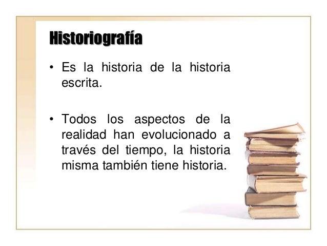 Historiografía • Es la historia de la historia escrita. • Todos los aspectos de la realidad han evolucionado a través del ...