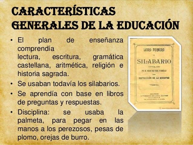 Características generales de la educación • En la segunda enseñanza se enseñaba latín, lógica, ideología (el estudio de gé...