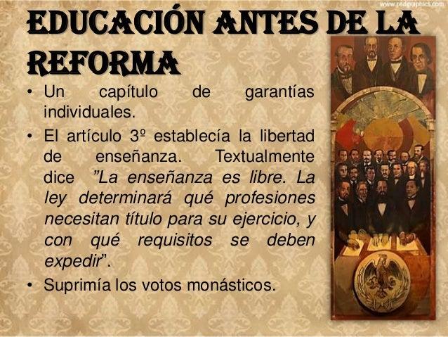 Educación antes de la Reforma en la • Ideas sostenidas Constitución del 57 acerca de la educación: – La educación es ident...