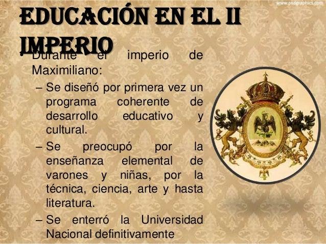 Educación en el II Imperio • Durante el Maximiliano:  imperio  de  – Favoreció las expediciones científicas. – Apoyó a la ...