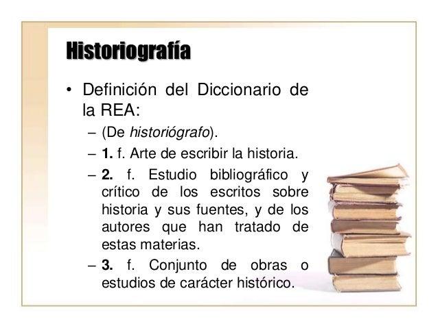 Historiografía • Definición del Diccionario de la REA: – (De historiógrafo). – 1. f. Arte de escribir la historia. – 2. f....