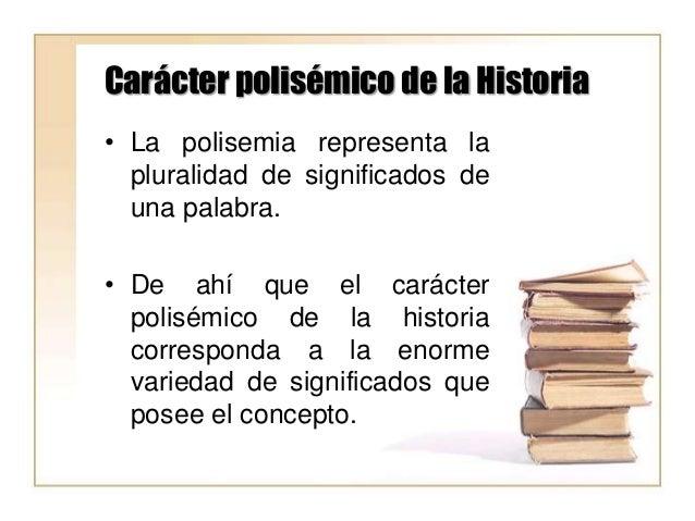 Carácter polisémico de la Historia • La polisemia representa la pluralidad de significados de una palabra. • De ahí que el...