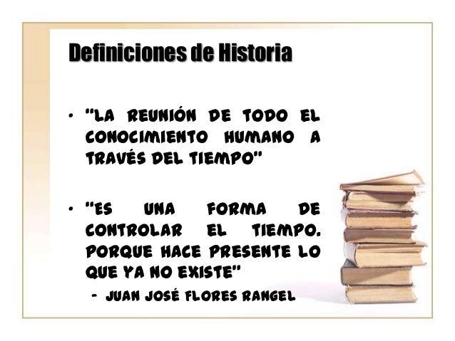 """Definiciones de Historia """" """"La reunión de todo el conocimiento humano a través del tiempo""""  """" """"Es una forma de controlar e..."""