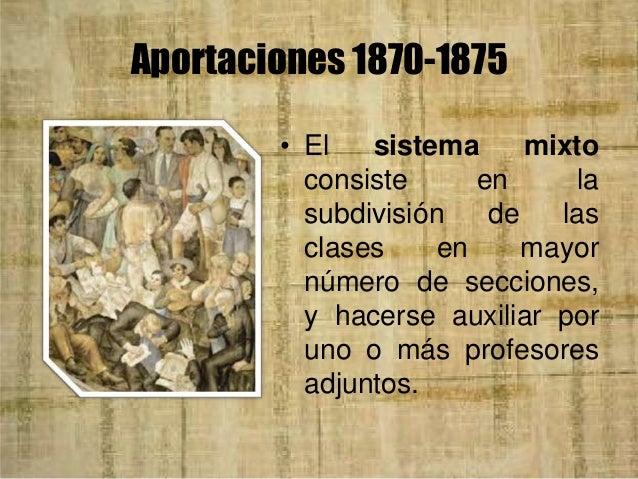 Aportaciones 1870-1875 • En 1869 el ministro Ignacio Ramírez había propuesto una educación integral, modificando planes de...