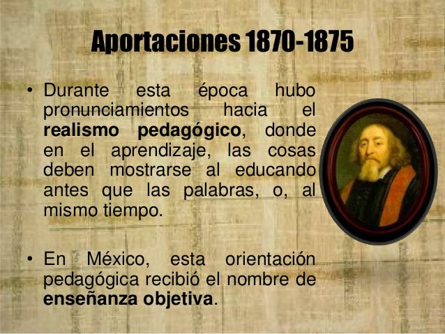 Aportaciones 1870-1875 • La enseñanza objetiva, empero, logró su mejor formulación teórica en la doctrina del doctor Manue...