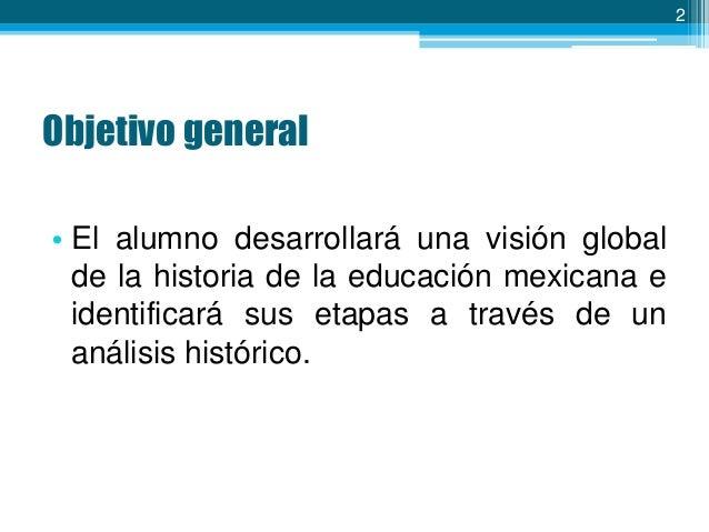 2  Objetivo general • El alumno desarrollará una visión global de la historia de la educación mexicana e identificará sus ...