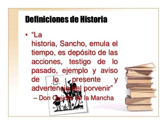 """Definiciones de Historia • """"La historia, Sancho, emula el tiempo, es depósito de las acciones, testigo de lo pasado, ejemp..."""